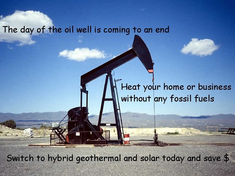 The day of the oil well is coming to an end. Heat your home or business without any fossil fuels.  Switch to hybrid geothermal and solar today and save money.